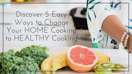 Discover 5 Easy Ways to Change Your Home Cooking to Healthy Cooking