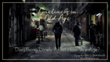 Loneliness in Old Age - Does Being Lonely Affect How We Age_